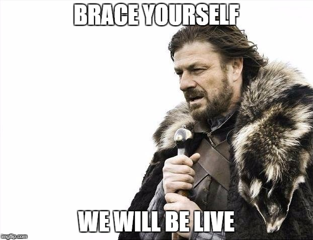 Brace Yourselves X is Coming Meme | BRACE YOURSELF WE WILL BE LIVE | image tagged in memes,brace yourselves x is coming | made w/ Imgflip meme maker