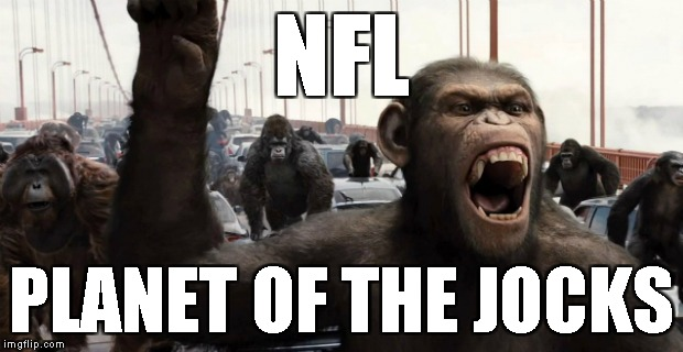 NFL, F-U League | NFL PLANET OF THE JOCKS | image tagged in jocks,pampered millionaires,commie nfl,antifas,terrorists,jock jihad | made w/ Imgflip meme maker