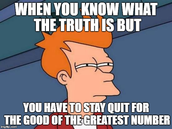 Futurama Fry Meme | WHEN YOU KNOW WHAT THE TRUTH IS BUT YOU HAVE TO STAY QUIT FOR THE GOOD OF THE GREATEST NUMBER | image tagged in memes,futurama fry | made w/ Imgflip meme maker