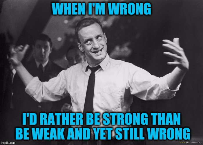 There is no point in being weak  --- B&W Meme Week a Dashhopes & Pipe_Picasso Event | WHEN I'M WRONG I'D RATHER BE STRONG THAN BE WEAK AND YET STILL WRONG | image tagged in memes,right and wrong,weakness,strength,bw meme week,acim | made w/ Imgflip meme maker
