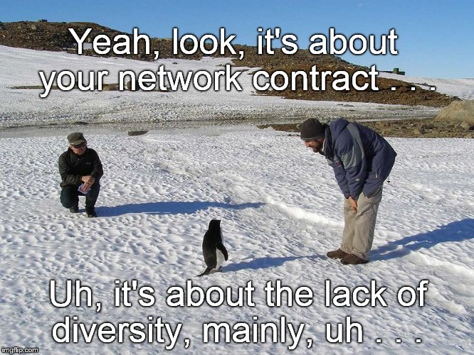 Social justice reaches the Antarctic with a predictable message.  The National Geographic Network will never be the same... | Yeah, look, it's about your network contract . . . Uh, it's about the lack of diversity, mainly, uh . . . | image tagged in penguin,socially awkward penguin,socially unjust penguin,social justice warriors,social justice warrios in antarctica,it's about | made w/ Imgflip meme maker