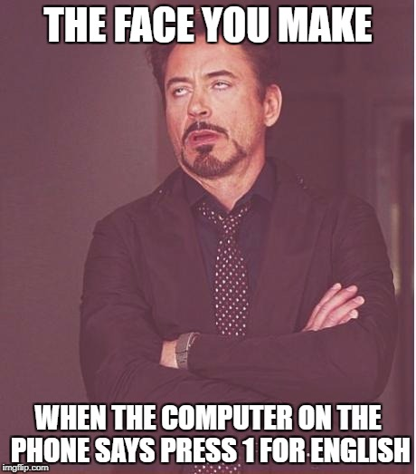 Face You Make Robert Downey Jr Meme | THE FACE YOU MAKE WHEN THE COMPUTER ON THE PHONE SAYS PRESS 1 FOR ENGLISH | image tagged in memes,face you make robert downey jr | made w/ Imgflip meme maker