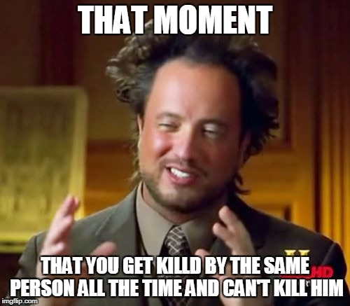 Ancient Aliens Meme | THAT MOMENT THAT YOU GET KILLD BY THE SAME PERSON ALL THE TIME AND CAN'T KILL HIM | image tagged in memes,ancient aliens | made w/ Imgflip meme maker