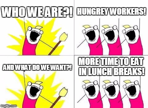 What Do We Want Meme | WHO WE ARE?! HUNGREY WORKERS! AND WHAT DO WE WANT?! MORE TIME TO EAT IN LUNCH BREAKS! | image tagged in memes,what do we want | made w/ Imgflip meme maker