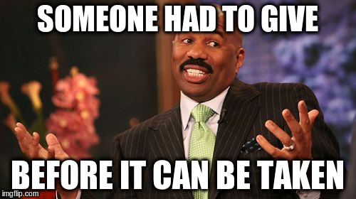 Steve Harvey Meme | SOMEONE HAD TO GIVE BEFORE IT CAN BE TAKEN | image tagged in memes,steve harvey | made w/ Imgflip meme maker