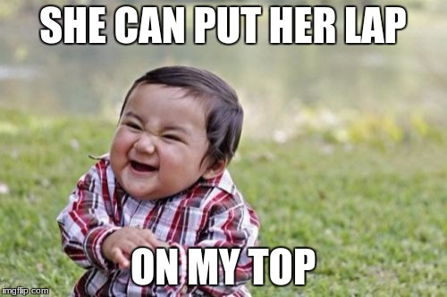 Evil Toddler Meme | SHE CAN PUT HER LAP ON MY TOP | image tagged in memes,evil toddler | made w/ Imgflip meme maker