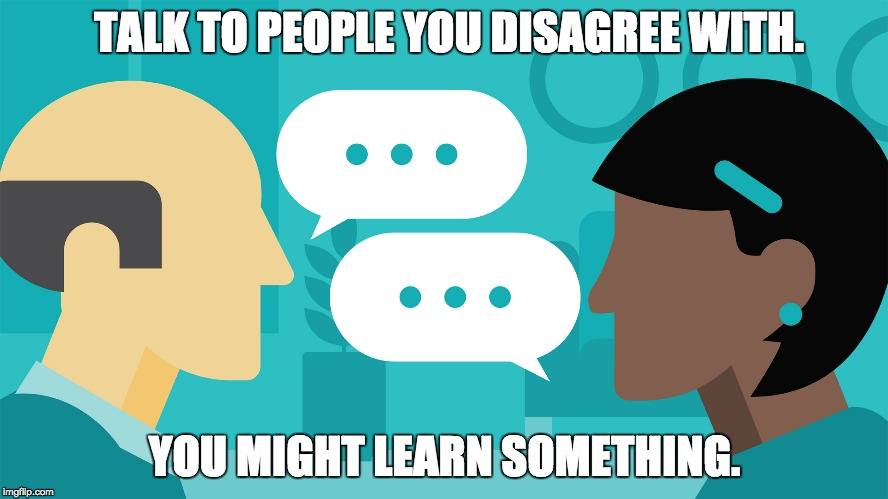 Communication | TALK TO PEOPLE YOU DISAGREE WITH. YOU MIGHT LEARN SOMETHING. | image tagged in politics,religion,sports,education,health,rights | made w/ Imgflip meme maker