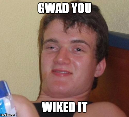 GWAD YOU WIKED IT | image tagged in memes,10 guy | made w/ Imgflip meme maker