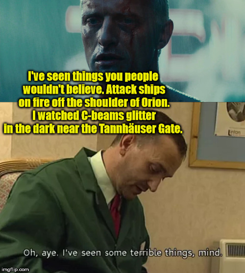 Blade Runner meets Alan Partridge | I've seen things you people wouldn't believe. Attack ships on fire off the shoulder of Orion. I watched C-beams glitter in the dark near the | image tagged in blade runner,alan partridge,geordie mike | made w/ Imgflip meme maker