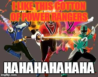I LIKE THIS COTTON OF POWER RANGERS HAHAHAHAHAHA | image tagged in gogo power rangers | made w/ Imgflip meme maker
