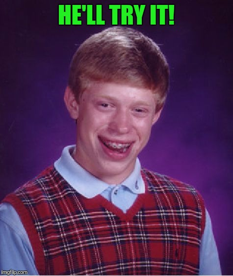 Bad Luck Brian Meme | HE'LL TRY IT! | image tagged in memes,bad luck brian | made w/ Imgflip meme maker