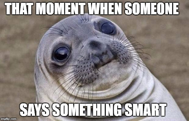 Awkward Moment Sealion Meme | THAT MOMENT WHEN SOMEONE SAYS SOMETHING SMART | image tagged in memes,awkward moment sealion | made w/ Imgflip meme maker
