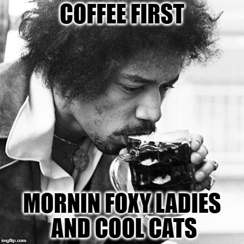 coffee | COFFEE FIRST MORNIN FOXY LADIES AND COOL CATS | image tagged in jimi hendrix | made w/ Imgflip meme maker