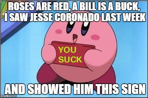 Kirby says You Suck |  ROSES ARE RED, A BILL IS A BUCK, I SAW JESSE CORONADO LAST WEEK; AND SHOWED HIM THIS SIGN | image tagged in kirby says you suck | made w/ Imgflip meme maker