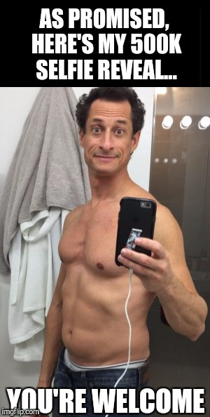 I promised IsayIsay I'd do a selfie reveal when I got to half a million points.  Everyone enjoy lol :P  | AS PROMISED, HERE'S MY 500K SELFIE REVEAL... YOU'RE WELCOME | image tagged in jbmemegeek,anthony weiner,selfies,selfie reveal,memes | made w/ Imgflip meme maker