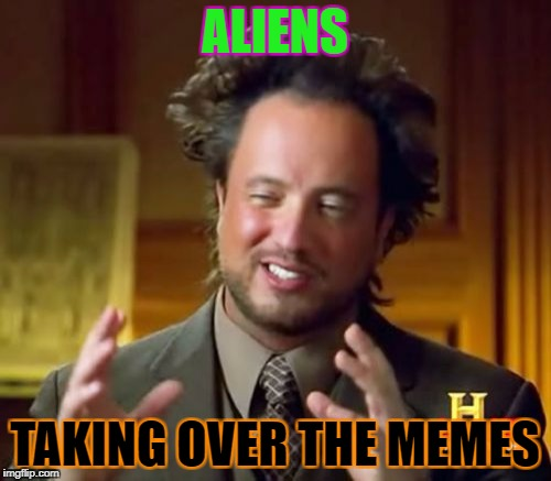 Ancient Aliens Meme | ALIENS TAKING OVER THE MEMES | image tagged in memes,ancient aliens | made w/ Imgflip meme maker