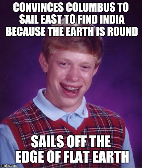 Bad Luck Brian Meme | CONVINCES COLUMBUS TO SAIL EAST TO FIND INDIA BECAUSE THE EARTH IS ROUND SAILS OFF THE EDGE OF FLAT EARTH | image tagged in memes,bad luck brian | made w/ Imgflip meme maker