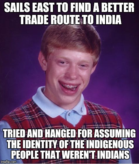 Bad Luck Brian Meme | SAILS EAST TO FIND A BETTER TRADE ROUTE TO INDIA TRIED AND HANGED FOR ASSUMING THE IDENTITY OF THE INDIGENOUS PEOPLE THAT WEREN'T INDIANS | image tagged in memes,bad luck brian | made w/ Imgflip meme maker