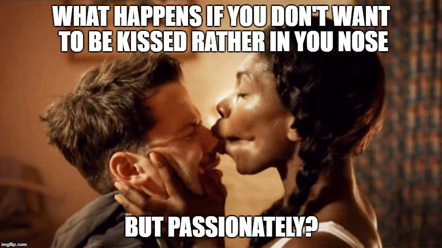 To Kiss your Nose Passionately | WHAT HAPPENS IF YOU DON'T WANT TO BE KISSED RATHER IN YOU NOSE BUT PASSIONATELY? | image tagged in netflix and chill | made w/ Imgflip meme maker
