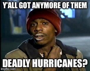 Y'all Got Any More Of That Meme | Y'ALL GOT ANYMORE OF THEM DEADLY HURRICANES? | image tagged in memes,yall got any more of | made w/ Imgflip meme maker