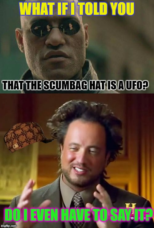 Aaaaaaallliens | WHAT IF I TOLD YOU THAT THE SCUMBAG HAT IS A UFO? DO I EVEN HAVE TO SAY IT? | image tagged in memes,matrix morpheus,dank memes,ancient aliens,funny,popular | made w/ Imgflip meme maker
