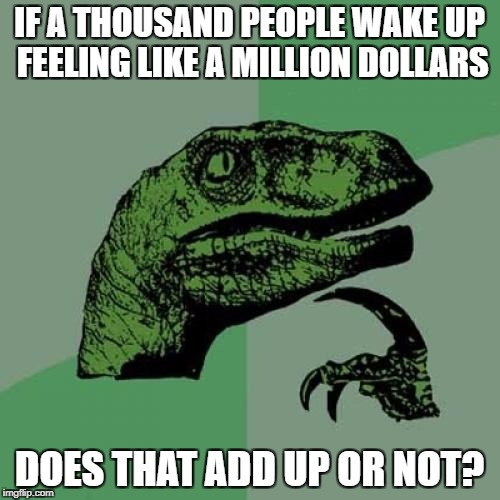 You get a billionaire | IF A THOUSAND PEOPLE WAKE UP FEELING LIKE A MILLION DOLLARS DOES THAT ADD UP OR NOT? | image tagged in memes,philosoraptor,billionaire,dank memes,bad puns,funny | made w/ Imgflip meme maker