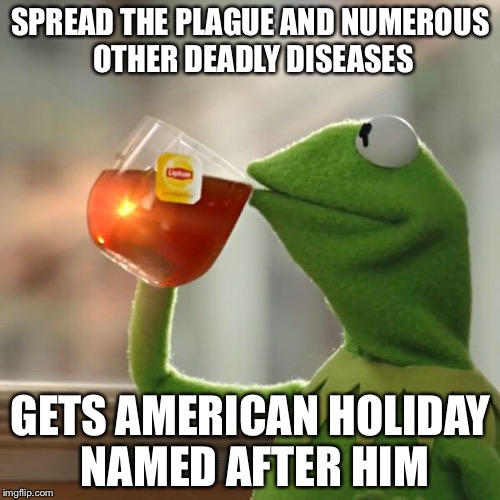But Thats None Of My Business Meme | SPREAD THE PLAGUE AND NUMEROUS OTHER DEADLY DISEASES GETS AMERICAN HOLIDAY NAMED AFTER HIM | image tagged in memes,but thats none of my business,kermit the frog | made w/ Imgflip meme maker