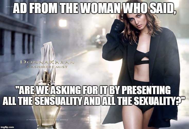 "The DKNY designer's comments regarding Harvey Weinstein. | AD FROM THE WOMAN WHO SAID, ""ARE WE ASKING FOR IT BY PRESENTING ALL THE SENSUALITY AND ALL THE SEXUALITY?"" 