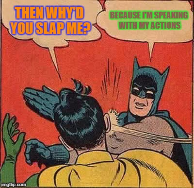 Batman Slapping Robin Meme | THEN WHY'D YOU SLAP ME? BECAUSE I'M SPEAKING WITH MY ACTIONS | image tagged in memes,batman slapping robin | made w/ Imgflip meme maker