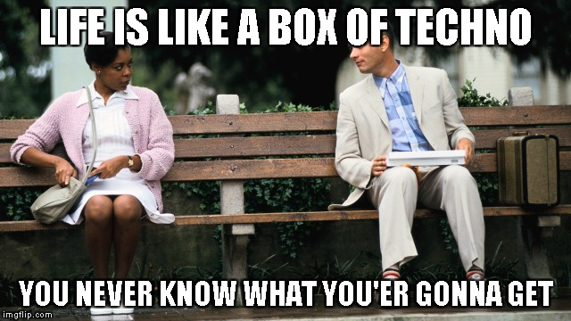 Forest Gump | LIFE IS LIKE A BOX OF TECHNO YOU NEVER KNOW WHAT YOU'ER GONNA GET | image tagged in forest gump | made w/ Imgflip meme maker
