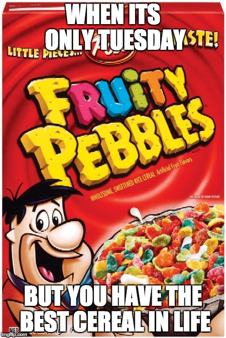 Fruity pebbles | WHEN ITS ONLY TUESDAY BUT YOU HAVE THE BEST CEREAL IN LIFE | image tagged in fruity pebbles | made w/ Imgflip meme maker
