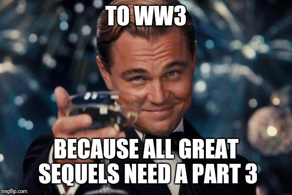 Leonardo Dicaprio Cheers Meme | TO WW3 BECAUSE ALL GREAT SEQUELS NEED A PART 3 | image tagged in memes,leonardo dicaprio cheers | made w/ Imgflip meme maker