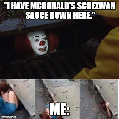 "pennywise in sewer | ""I HAVE MCDONALD'S SCHEZWAN SAUCE DOWN HERE."" ME: 