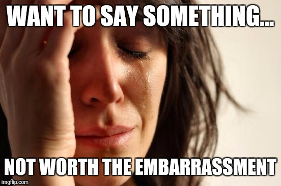 First World Problems Meme | WANT TO SAY SOMETHING... NOT WORTH THE EMBARRASSMENT | image tagged in memes,first world problems | made w/ Imgflip meme maker