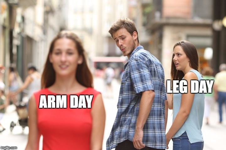 LEG DAY ARM DAY | image tagged in guy looking at girl poor girlfriend | made w/ Imgflip meme maker