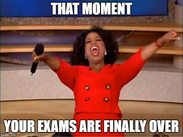 Oprah You Get A Meme | THAT MOMENT YOUR EXAMS ARE FINALLY OVER | image tagged in memes,oprah you get a | made w/ Imgflip meme maker