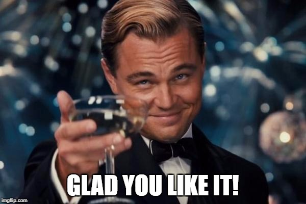 Leonardo Dicaprio Cheers Meme | GLAD YOU LIKE IT! | image tagged in memes,leonardo dicaprio cheers | made w/ Imgflip meme maker