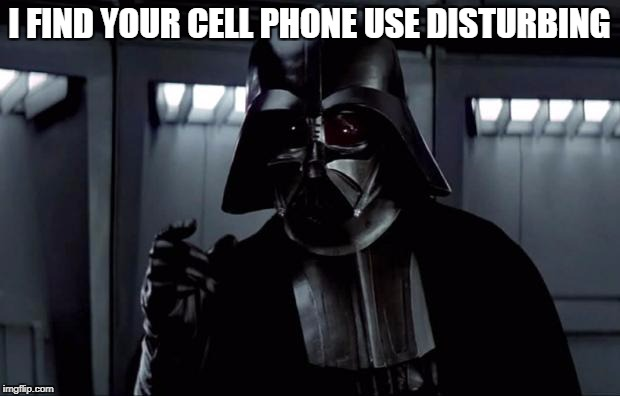 Darth Vader | I FIND YOUR CELL PHONE USE DISTURBING | image tagged in darth vader | made w/ Imgflip meme maker