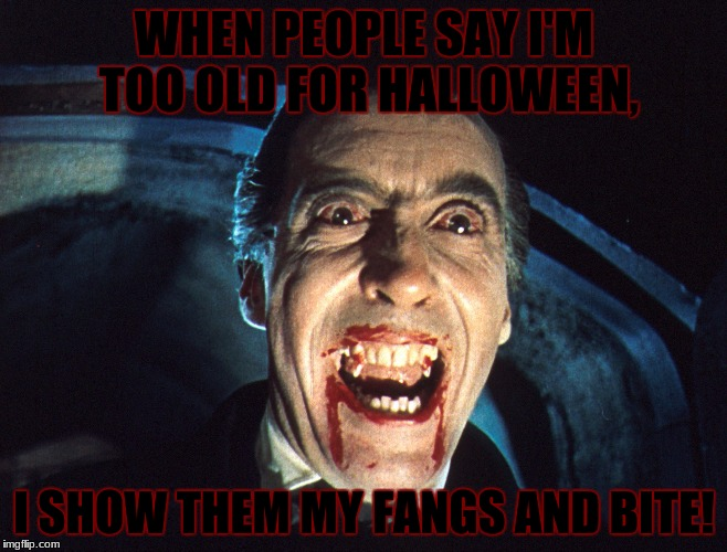 If You Say That I'm Too Old For Halloween, I'll Bite You. | WHEN PEOPLE SAY I'M TOO OLD FOR HALLOWEEN, I SHOW THEM MY FANGS AND BITE! | image tagged in dracula,blood,teeth,dank,mlg,thug life | made w/ Imgflip meme maker