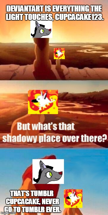Simba Shadowy Place Meme | DEVIANTART IS EVERYTHING THE LIGHT TOUCHES, CUPCACAKE123. THAT'S TUMBLR CUPCACAKE, NEVER GO TO TUMBLR EVER. | image tagged in memes,simba shadowy place | made w/ Imgflip meme maker