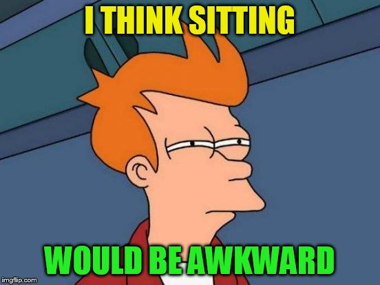 Futurama Fry Meme | I THINK SITTING WOULD BE AWKWARD | image tagged in memes,futurama fry | made w/ Imgflip meme maker