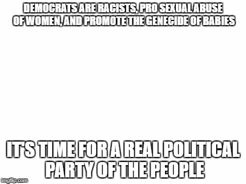 DEMOCRATS ARE RACISTS, PRO SEXUAL ABUSE OF WOMEN, AND PROMOTE THE GENOCIDE OF BABIES | DEMOCRATS ARE RACISTS, PRO SEXUAL ABUSE OF WOMEN, AND PROMOTE THE GENECIDE OF BABIES IT'S TIME FOR A REAL POLITICAL PARTY OF THE PEOPLE | image tagged in blank white template | made w/ Imgflip meme maker