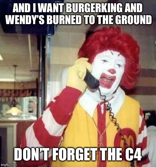 ronald mcdonalds call | AND I WANT BURGERKING AND WENDY'S BURNED TO THE GROUND DON'T FORGET THE C4 | image tagged in ronald mcdonalds call | made w/ Imgflip meme maker