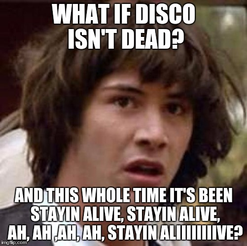 you sung this meme instead of reading it, didn't you? | WHAT IF DISCO ISN'T DEAD? AND THIS WHOLE TIME IT'S BEEN STAYIN ALIVE, STAYIN ALIVE, AH, AH ,AH, AH, STAYIN ALIIIIIIIIVE? | image tagged in memes,conspiracy keanu | made w/ Imgflip meme maker