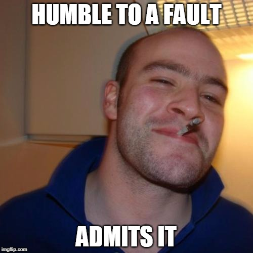 Good Guy Greg Meme | HUMBLE TO A FAULT ADMITS IT | image tagged in memes,good guy greg | made w/ Imgflip meme maker