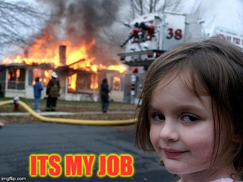Disaster Girl Meme | ITS MY JOB | image tagged in memes,disaster girl | made w/ Imgflip meme maker