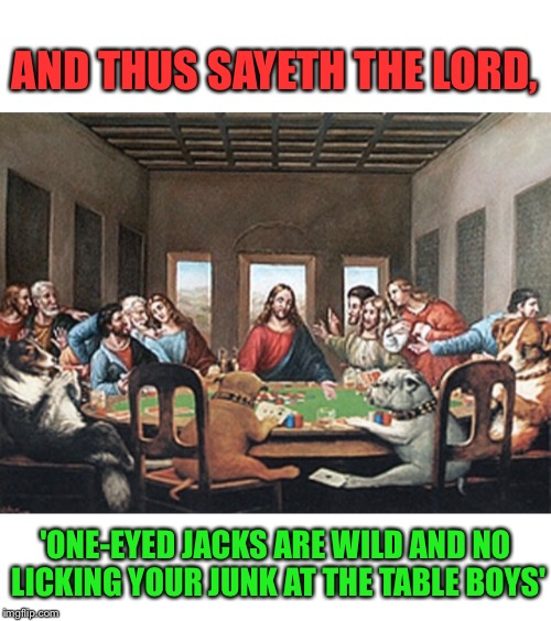 He Must Know Those Two Are Cheating |  AND THUS SAYETH THE LORD, 'ONE-EYED JACKS ARE WILD AND NO LICKING YOUR JUNK AT THE TABLE BOYS' | image tagged in jesus,dogs,playing,poker,cheating,dog meme | made w/ Imgflip meme maker
