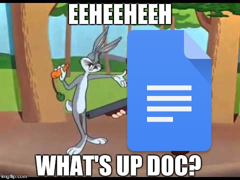 What's up doc? | EEHEEHEEH WHAT'S UP DOC? | image tagged in bugs bunny,what's up doc,google docs | made w/ Imgflip meme maker