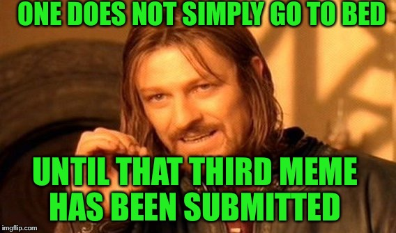 One Does Not Simply Meme | ONE DOES NOT SIMPLY GO TO BED UNTIL THAT THIRD MEME HAS BEEN SUBMITTED | image tagged in memes,one does not simply | made w/ Imgflip meme maker