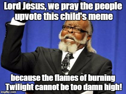 In response to supersaiynblueyasir's Grumpy cat meme... | Lord Jesus, we pray the people upvote this child's meme because the flames of burning Twilight cannot be too damn high! | image tagged in memes,too damn high,twilight | made w/ Imgflip meme maker